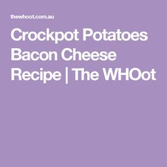 Crockpot Potatoes Bacon Cheese Recipe | The WHOot