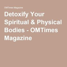 Detoxify Your Spiritual & Physical Bodies - OMTimes Magazine