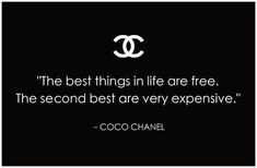 The best things in life are free. The second best are very expensive – Coco Chanel