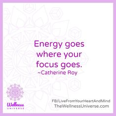 The #Wellness Universe #Quote of the Day by Catherine Roy #WUVIP #Energy #Focus www.TheWellnessUniverse.com