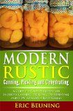 Free Kindle Book -   Modern Rustic: Canning, Pickling and Dehydrating: A Guide to Food Preservation - Includes Canning, Pickling, Dehydrating and How to Start a Root Cellar