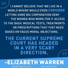 I cannot believe that we live in a world where we would even consider letting some big corporation deny the women who work for it access to the basic medical tests, treatments or prescriptions that they need based on vague moral objections. The current Supreme Court has headed in a very scary direction. - Elizabeth Warren