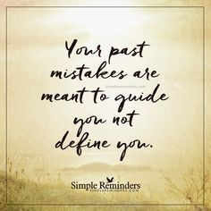 Your past mistakes Your past mistakes are meant to guide you not define you. — Unknown Author
