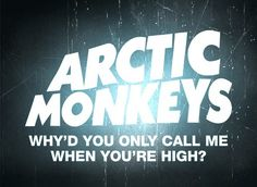 Arctic Monkeys  - Why'd you only call me when you're high?