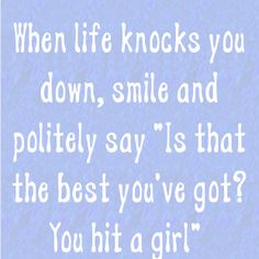 """When life knocks you down, smile and politely say """"Is that the best you've got??  You hit a girl"""
