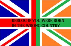 damn right i was born in the wrong country anyone else .?