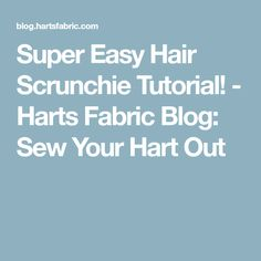Super Easy Hair Scrunchie Tutorial! - Harts Fabric Blog: Sew Your Hart Out