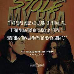 """""My people skills are currently in hospital, right alongside your modesty actually, suffering from a bad case of nonexistence,"""" - from The Bad Boy Stole My Bra (on Wattpad) https://www.wattpad.com"