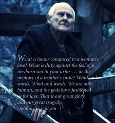 """Maester Aemon Targaryen. """"What is honor compared to a woman's love? What is duty against the feel of a newborn son in your arms... or the memory of a brother's smile? Wind and words. Wind and words. We are only human, and the gods have fashioned us for love. That is our great glory, and our great tragedy."""""""
