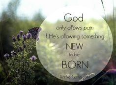 God only allows pain if He's allowing something new to be born. ~Ann Voskamp