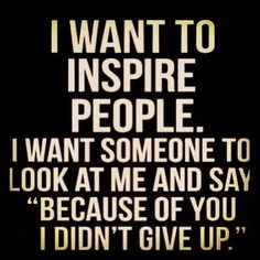 "I want to inspire people. I want someone to look at me and say ""Because of you I didn't give up."""