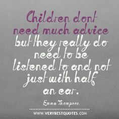 advice quotes | Children don't need much advice but they really do need to be listened ...