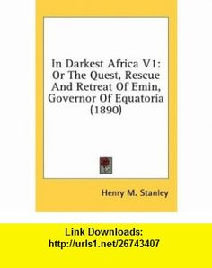 In Darkest Africa V1 Or The Quest, Rescue And Retreat Of Emin, Governor Of Equatoria (1890) (9781436597937) Henry M. Stanley , ISBN-10: 1436597935  , ISBN-13: 978-1436597937 ,  , tutorials , pdf , ebook , torrent , downloads , rapidshare , filesonic , hotfile , megaupload , fileserve