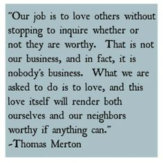 Our job is to love others without stopping to inquire whether or not they are worthy. That is not our business, and in fact, it is nobody's business. What we are asked to do is love, and this love itself will render both ourselves and our neighbors worthy if anything can. Thomas Merton
