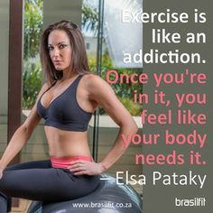 Exercise is like an addition. Once you're in it, you feel like your body needs it - Elsa Pataky