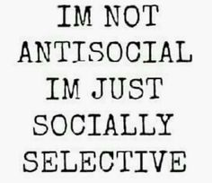 I'm not antisocial.  I'm just socially selective.