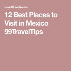 12 Best Places to Visit in Mexico 99TravelTips