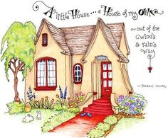 A little House..a House of my Own, out of the wind's and rain's way...