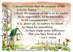 """I cannot believe that the purpose of life is to be """"happy."""" I think the purpose of life is to be useful, to be responsible, to be honorable, to be compassionate. It is, above all, to matter; to count, to stand for something, to have made some difference that you have lived at all.  ~ Leo C. Rosten"""