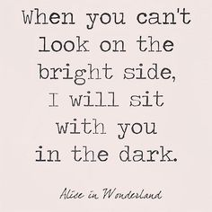 """When you can't look on the bright side, I will sit with you in the dark."" - Alice in Wonderland"