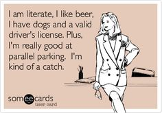 Funny Flirting Ecard: I am literate, I like beer, I have dogs and a valid driver's license. Plus, I'm really good at parallel parking. I'm kind of a catch.
