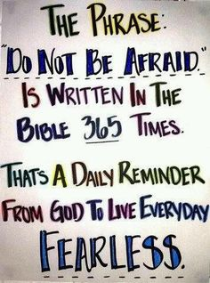 The phrase 'do not be afraid' is written in the Bible 365 times. That's a daily reminder from God to live everyday fearless.