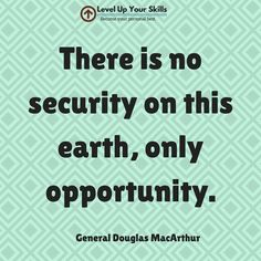 There is no security on this earth, only opportunity. #Inspiration