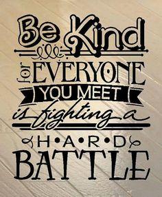 Να εισαι ευγενικος...κάθε άνθρωπος που συναντάς δινει τη δική του σκληρή μάχη! (εγώ θα έλεγα μικρή ή μεγάλη μάχη)