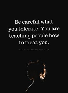 careful what you tolerate. You are teaching people how to treat you Quotes Be careful what you tolerate. You are teaching people how to treat you.Quotes Be careful what you tolerate. You are teaching people how to treat you. Quotable Quotes, Wisdom Quotes, Quotes To Live By, Quotes Quotes, Care For You Quotes, Care Too Much Quotes, Walk Away Quotes, Know Your Worth Quotes, Don't Care Quotes