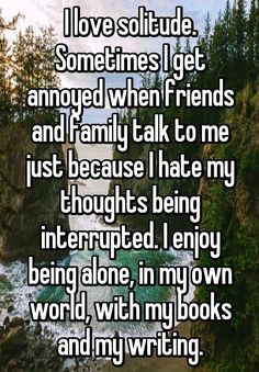I love solitude. Sometimes I get annoyed when friends and family talk to me just because I hate my thoughts being interrupted. I enjoy being alone, in my own world, with my books and my writing. (( this is accurate for me )) True Quotes, Book Quotes, Funny Quotes, Deep Quotes, Qoutes, Whisper Quotes, Whisper Confessions, Whisper App, This Is A Book