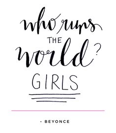 Who runs the world? GIRLS - Beyonce