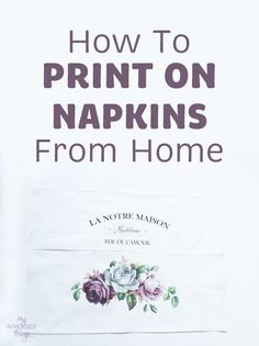 How to print on napkins from home for your decoupage projects · Via www.sweethings.net ·