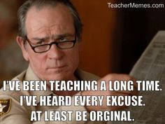 I've been teaching a long time. I've heard every excuse. At least be original.
