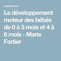 Le développement moteur des bébés de 0 à 3 mois et 4 à 6 mois - Marie Fortier