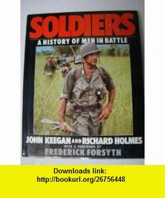 Soldiers A History of Men in Battle (9780670809691) John Keegan, Richard Holmes, John Gau, Frederick Forsyth , ISBN-10: 0670809691  , ISBN-13: 978-0670809691 ,  , tutorials , pdf , ebook , torrent , downloads , rapidshare , filesonic , hotfile , megaupload , fileserve