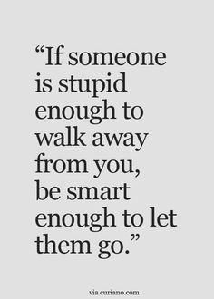 """If someone is stupid enough to walk away from you, be smart enough to let them go."" ;-) #movingon #stupidsmart"