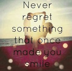 Never regret what makes you smile
