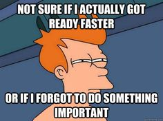 not sure if i actually got ready faster or if i forgot to do something.   I feel this way everyday