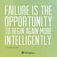 Failure is the opportunity to begin again more intelligently. – Henry Ford