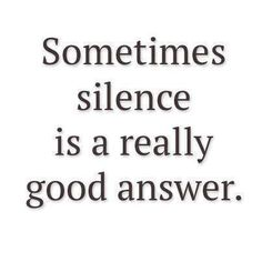 Sometimes silence is a really good answer..