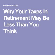 Why Your Taxes In Retirement May Be Less Than You Think