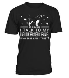 # I Talk To My English Springer Spaniel Who Else Can I Trust? Funny Gifts T-shirt for Christmas .  Shirts says Of Course, I Talk To My English Springer Spaniel Who Else Can I Trust.Best present for Halloween, Mother's Day, Father's Day, Grandparents Day, Christmas, Birthdays everyday gift ideas or any special occasions.HOW TO ORDER:1. Select the style and color you want:2. Click Reserve it now3. Select size and quantity4. Enter shipping and billing information5. Done! Simple as that!TIPS…