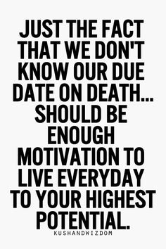 Just the fact that we don't know our due date on death...should be enough motivation to live everyday to your highest potential.