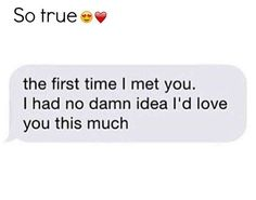 So true . The first time I met you. I had no idea I'd love you this much . Lgbt Love Quotes, Couple Quotes, Romantic Quotes, Great Quotes, Me Quotes, Inspirational Quotes, Hard To Love, Love You So Much, Cute Couple Text Messages