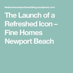 The Launch of a Refreshed Icon – Fine Homes Newport Beach