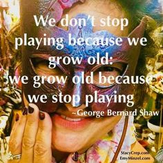 We don't stop playing because we grow old: we grow old because we stop playing. George Bernard Shaw, Dont Stop, Inspire Others, Sisters, Adventure, Play, Travel, Adventure Movies, Adventure Books