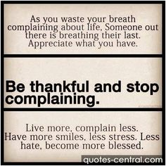 As you waste your breath complaining about life, someone out there is breathing their last. #Appreciate what you have. Be #thankful and stop complaining. Live more, complain less. Have more smiles, less stress. Less hate, become more blessed.