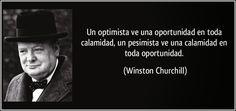 el pesimista ve una oportunidad en toda calamidad, un pesimista ve una calamidad en toda oportunidad. Winston Churchill.