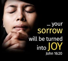 Truly, truly, I say to you, you will weep and lament, but the world will rejoice. You will be sorrowful, but your sorrow will turn into joy. John 16:20