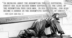 """""""In bringing about the Redemption through suffering, Christ has also raised human suffering to the level of the Redemption. Thus each man, in his suffering, can also become a sharer in the redemptive suffering of Christ.""""  – Pope John Paul II"""